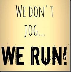 we don't jog we run